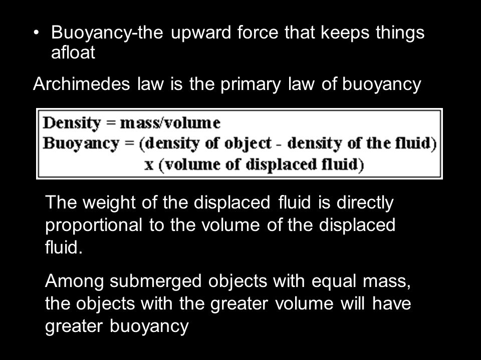 Buoyancy-the upward force that keeps things afloat Archimedes law is the primary law of buoyancy The weight of the displaced fluid is directly proport