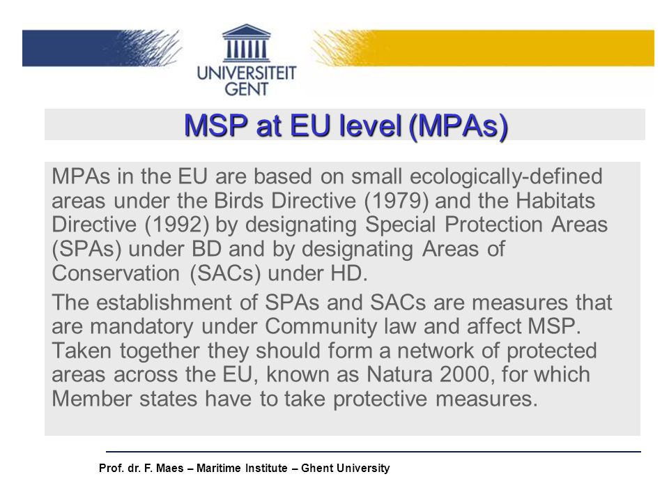 Prof. dr. F. Maes – Maritime Institute – Ghent University MSP at EU level (MPAs) MPAs in the EU are based on small ecologically-defined areas under th