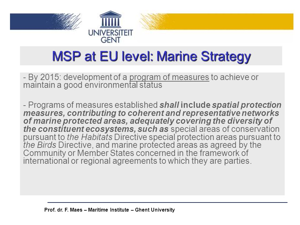 Prof. dr. F. Maes – Maritime Institute – Ghent University MSP at EU level: Marine Strategy - By 2015: development of a program of measures to achieve