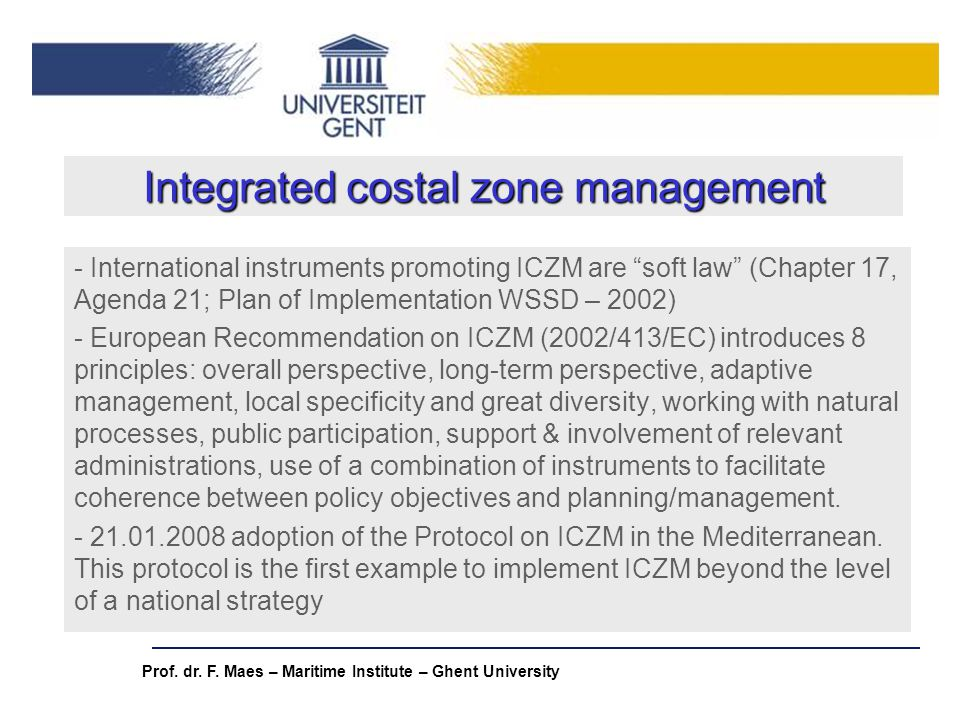 Prof. dr. F. Maes – Maritime Institute – Ghent University Integrated costal zone management - International instruments promoting ICZM are soft law (C