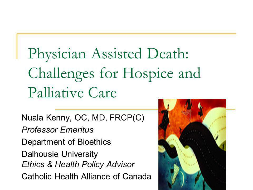 Historical Perspectives on Physician Assisted Death (PAD) Longstanding prohibition Origins of the right to die-Quinlan case Refusal of treatment Now-patients rights and autonomy issue The right to die as the triumph of autonomy Beauchamp, 2006 JMed & Philosophy Today, claims to the right to control the circumstances of ones death AND to Oblige another (physician) to assist