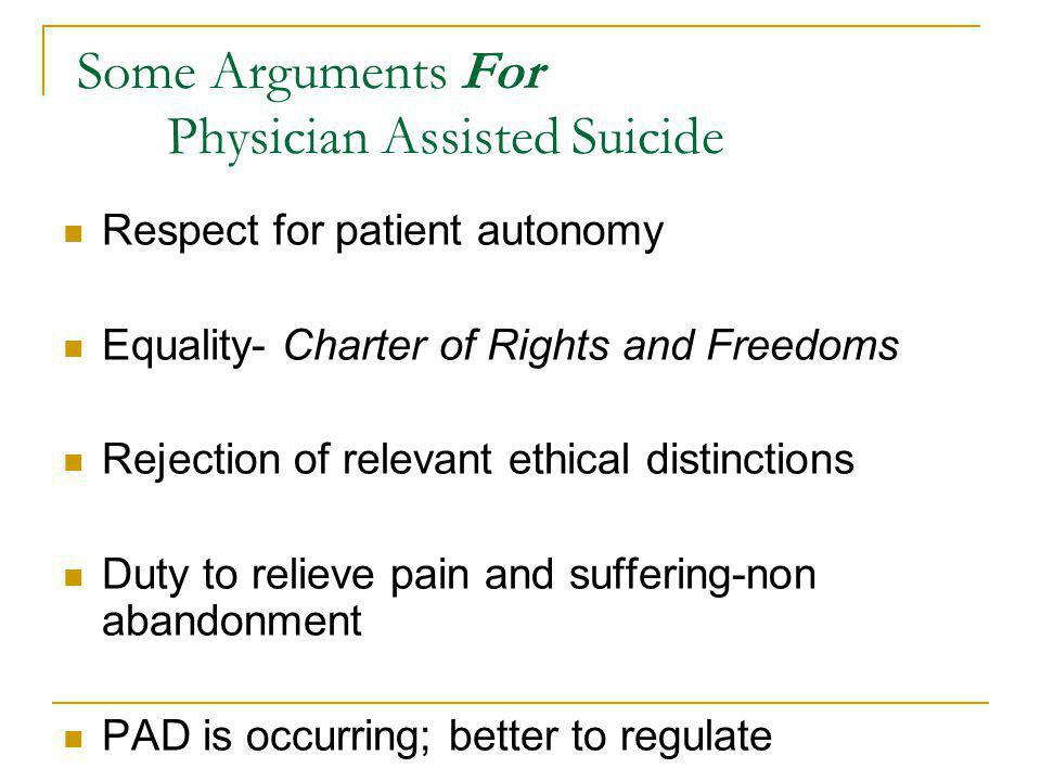 Respect for patient autonomy Equality- Charter of Rights and Freedoms Rejection of relevant ethical distinctions Duty to relieve pain and suffering-non abandonment PAD is occurring; better to regulate Some Arguments For Physician Assisted Suicide
