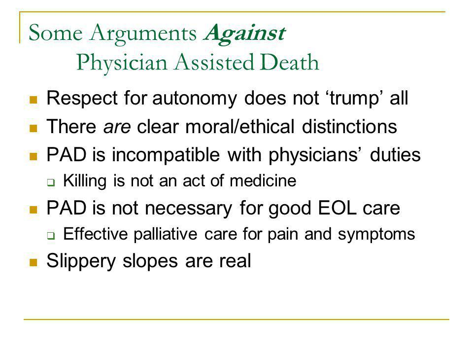 Some Arguments Against Physician Assisted Death Respect for autonomy does not trump all There are clear moral/ethical distinctions PAD is incompatible with physicians duties Killing is not an act of medicine PAD is not necessary for good EOL care Effective palliative care for pain and symptoms Slippery slopes are real