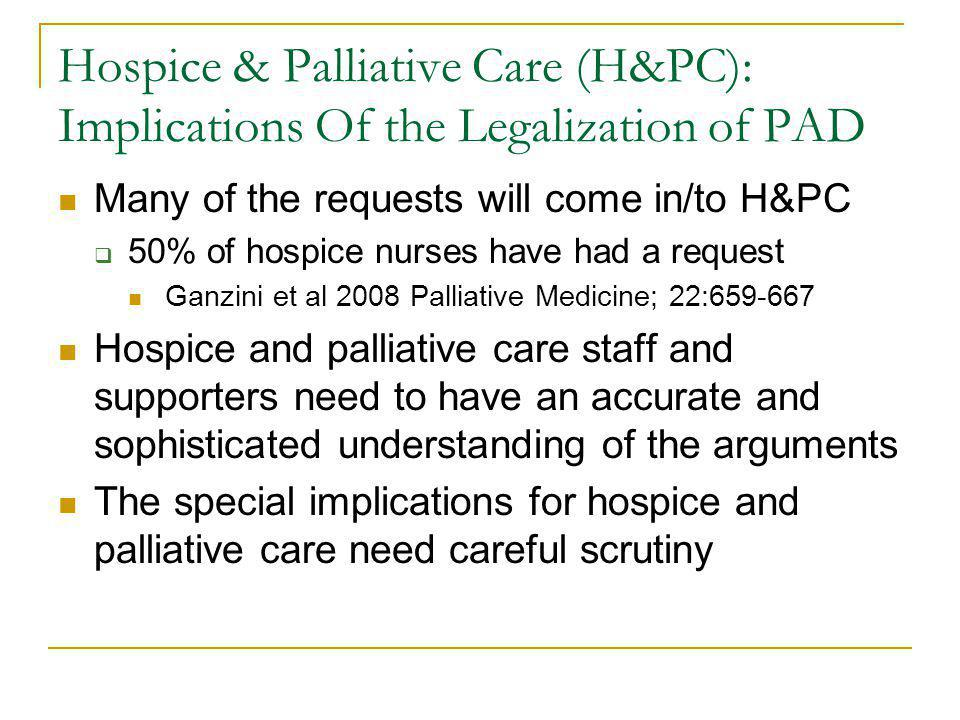Hospice & Palliative Care (H&PC): Implications Of the Legalization of PAD Many of the requests will come in/to H&PC 50% of hospice nurses have had a request Ganzini et al 2008 Palliative Medicine; 22:659-667 Hospice and palliative care staff and supporters need to have an accurate and sophisticated understanding of the arguments The special implications for hospice and palliative care need careful scrutiny