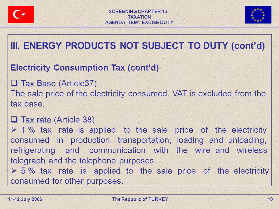 SCREENING CHAPTER 16 TAXATION AGENDA ITEM : EXCISE DUTY 10The Republic of TURKEY11-12 July 2006 III. ENERGY PRODUCTS NOT SUBJECT TO DUTY (contd) Elect