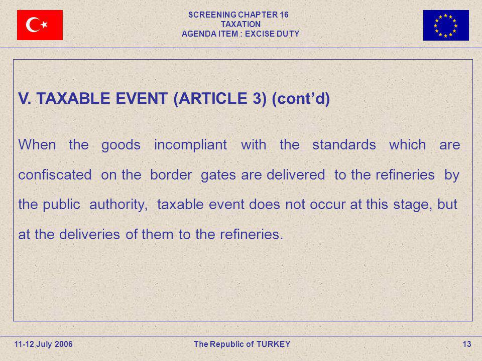 SCREENING CHAPTER 16 TAXATION AGENDA ITEM : EXCISE DUTY 13The Republic of TURKEY11-12 July 2006 V. TAXABLE EVENT (ARTICLE 3) (contd) When the goods in