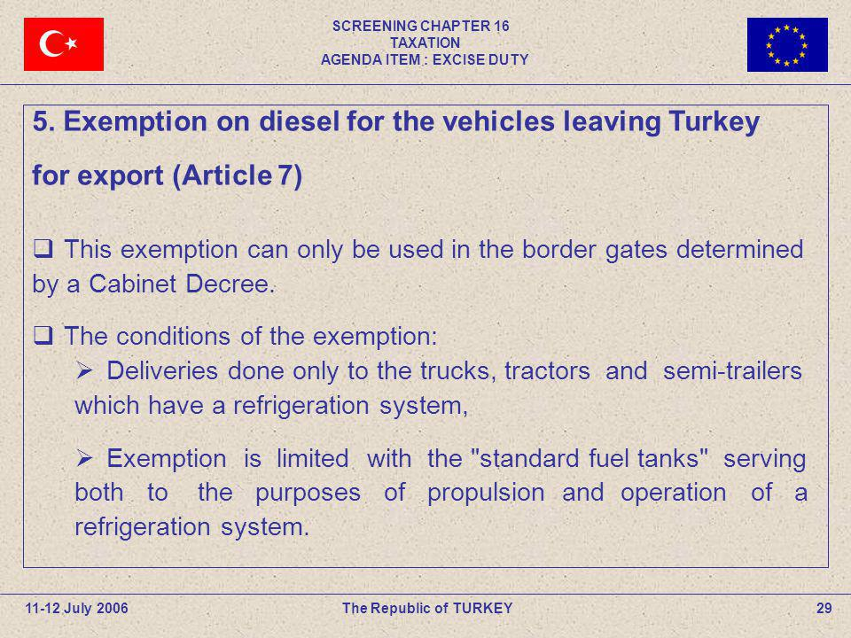 SCREENING CHAPTER 16 TAXATION AGENDA ITEM : EXCISE DUTY 29The Republic of TURKEY11-12 July 2006 5. Exemption on diesel for the vehicles leaving Turkey