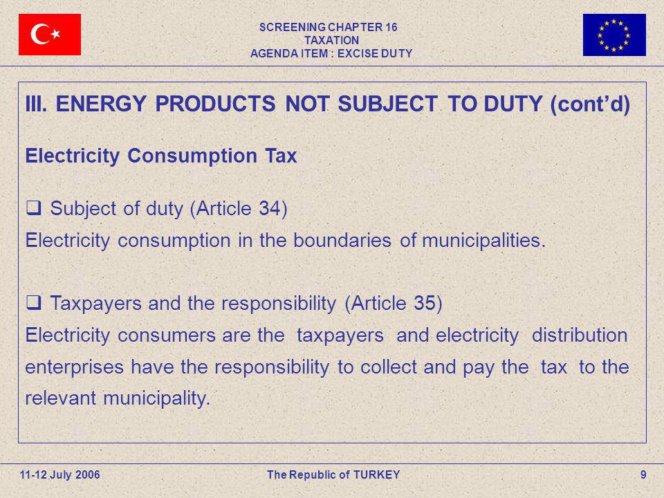 SCREENING CHAPTER 16 TAXATION AGENDA ITEM : EXCISE DUTY 9The Republic of TURKEY11-12 July 2006 III. ENERGY PRODUCTS NOT SUBJECT TO DUTY (contd) Electr