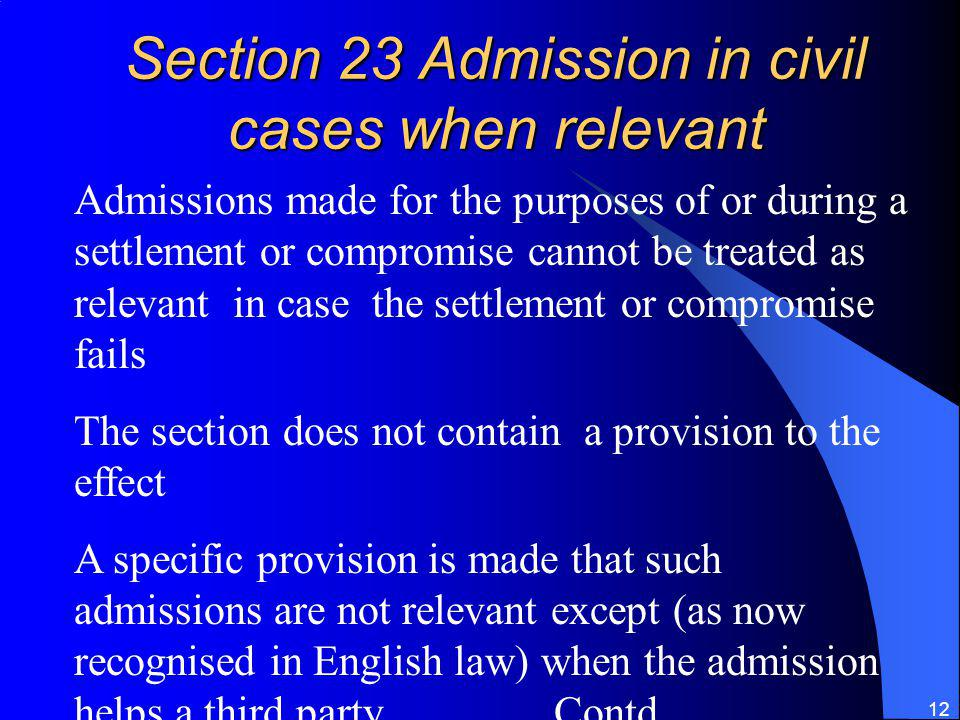 12 Section 23 Admission in civil cases when relevant Admissions made for the purposes of or during a settlement or compromise cannot be treated as relevant in case the settlement or compromise fails The section does not contain a provision to the effect A specific provision is made that such admissions are not relevant except (as now recognised in English law) when the admission helps a third party Contd……..