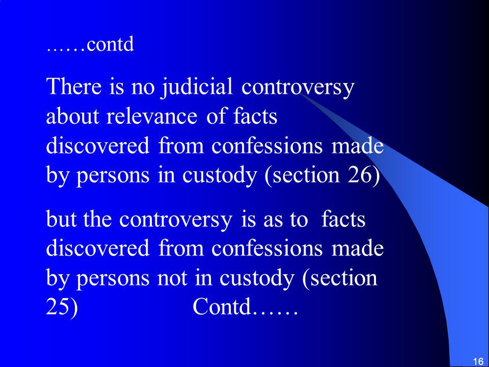 16 … …contd There is no judicial controversy about relevance of facts discovered from confessions made by persons in custody (section 26) but the controversy is as to facts discovered from confessions made by persons not in custody (section 25)Contd……