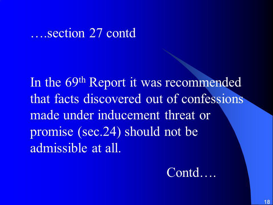 18 ….section 27 contd In the 69 th Report it was recommended that facts discovered out of confessions made under inducement threat or promise (sec.24) should not be admissible at all.