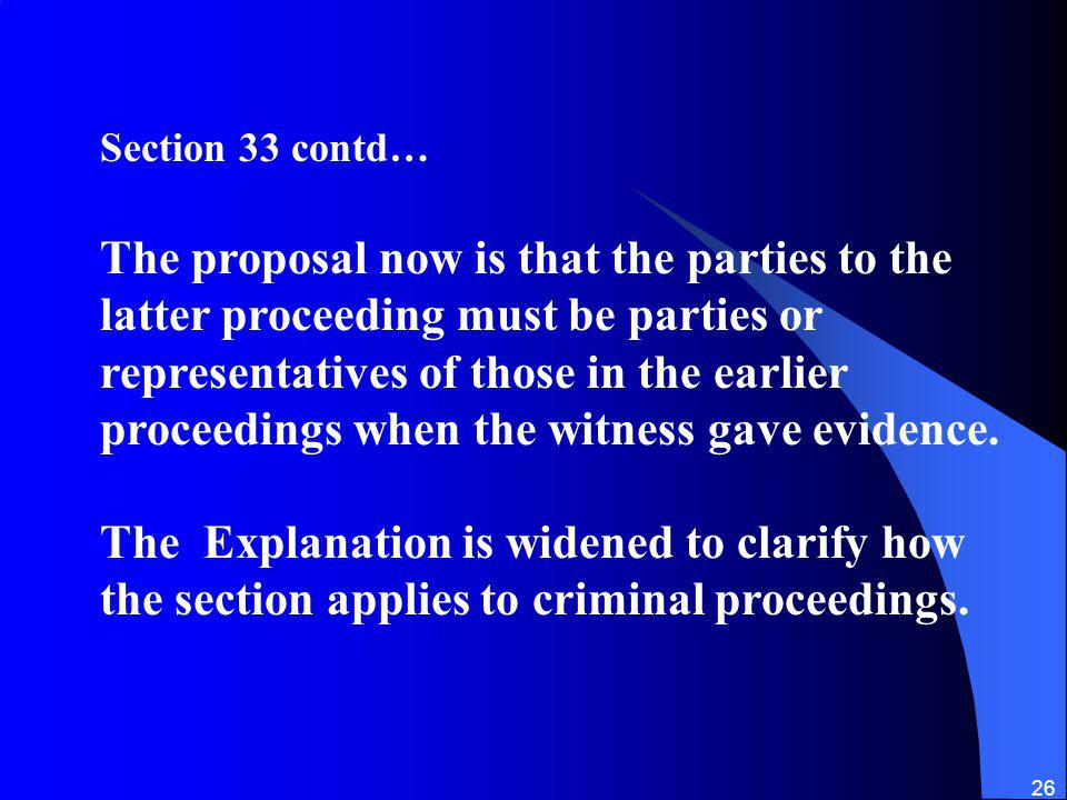 26 Section 33 contd… The proposal now is that the parties to the latter proceeding must be parties or representatives of those in the earlier proceedings when the witness gave evidence.