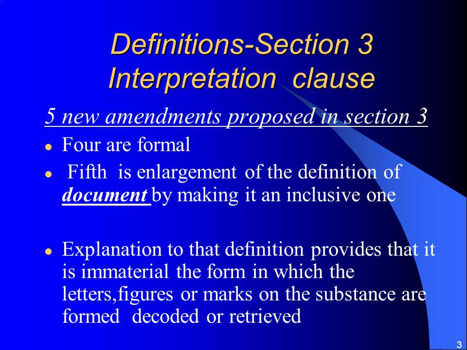 3 Definitions-Section 3 Interpretation clause 5 new amendments proposed in section 3 Four are formal Fifth is enlargement of the definition of document by making it an inclusive one Explanation to that definition provides that it is immaterial the form in which the letters,figures or marks on the substance are formed decoded or retrieved