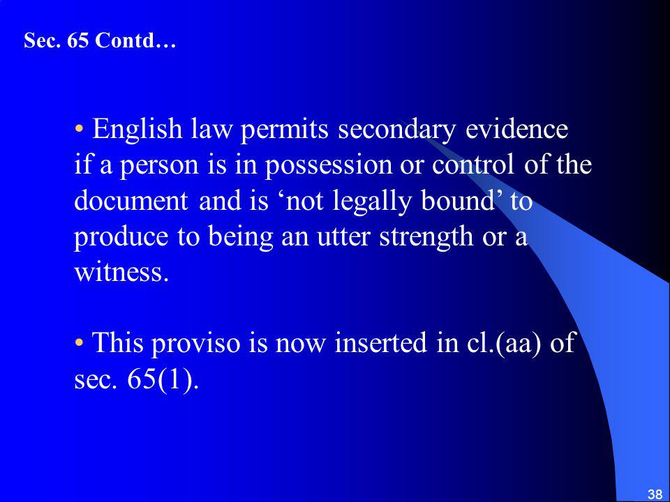 38 English law permits secondary evidence if a person is in possession or control of the document and is not legally bound to produce to being an utter strength or a witness.