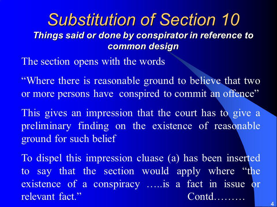 4 Substitution of Section 10 Things said or done by conspirator in reference to common design The section opens with the words Where there is reasonable ground to believe that two or more persons have conspired to commit an offence This gives an impression that the court has to give a preliminary finding on the existence of reasonable ground for such belief To dispel this impression cluase (a) has been inserted to say that the section would apply where the existence of a conspiracy …..is a fact in issue or relevant fact.Contd………