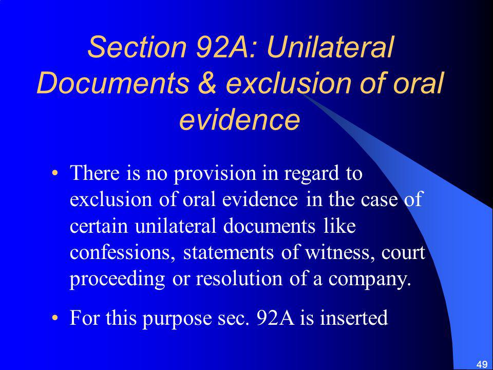 49 Section 92A: Unilateral Documents & exclusion of oral evidence There is no provision in regard to exclusion of oral evidence in the case of certain unilateral documents like confessions, statements of witness, court proceeding or resolution of a company.