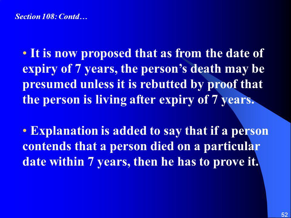 52 It is now proposed that as from the date of expiry of 7 years, the persons death may be presumed unless it is rebutted by proof that the person is living after expiry of 7 years.