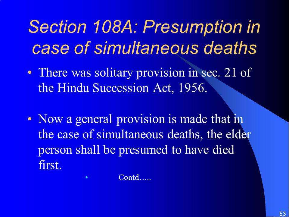 53 Section 108A: Presumption in case of simultaneous deaths There was solitary provision in sec.