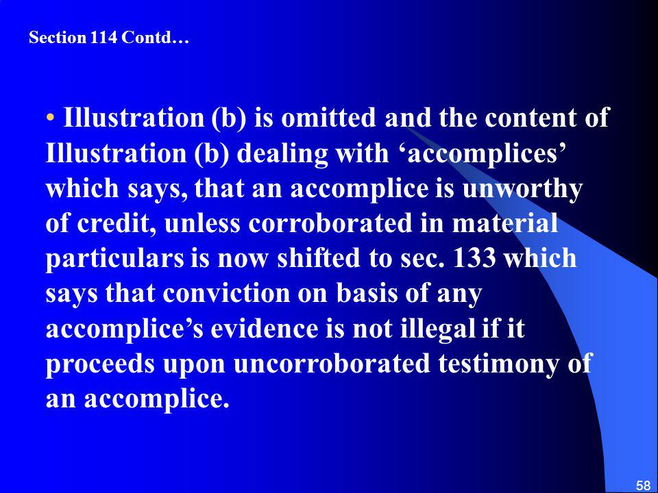 58 Illustration (b) is omitted and the content of Illustration (b) dealing with accomplices which says, that an accomplice is unworthy of credit, unless corroborated in material particulars is now shifted to sec.