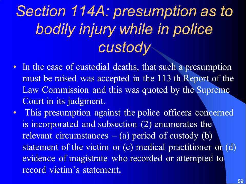 59 Section 114A: presumption as to bodily injury while in police custody In the case of custodial deaths, that such a presumption must be raised was accepted in the 113 th Report of the Law Commission and this was quoted by the Supreme Court in its judgment.