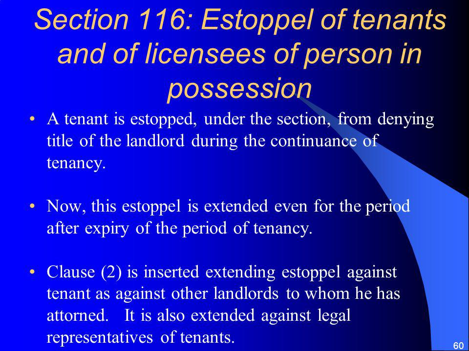 60 Section 116: Estoppel of tenants and of licensees of person in possession A tenant is estopped, under the section, from denying title of the landlord during the continuance of tenancy.