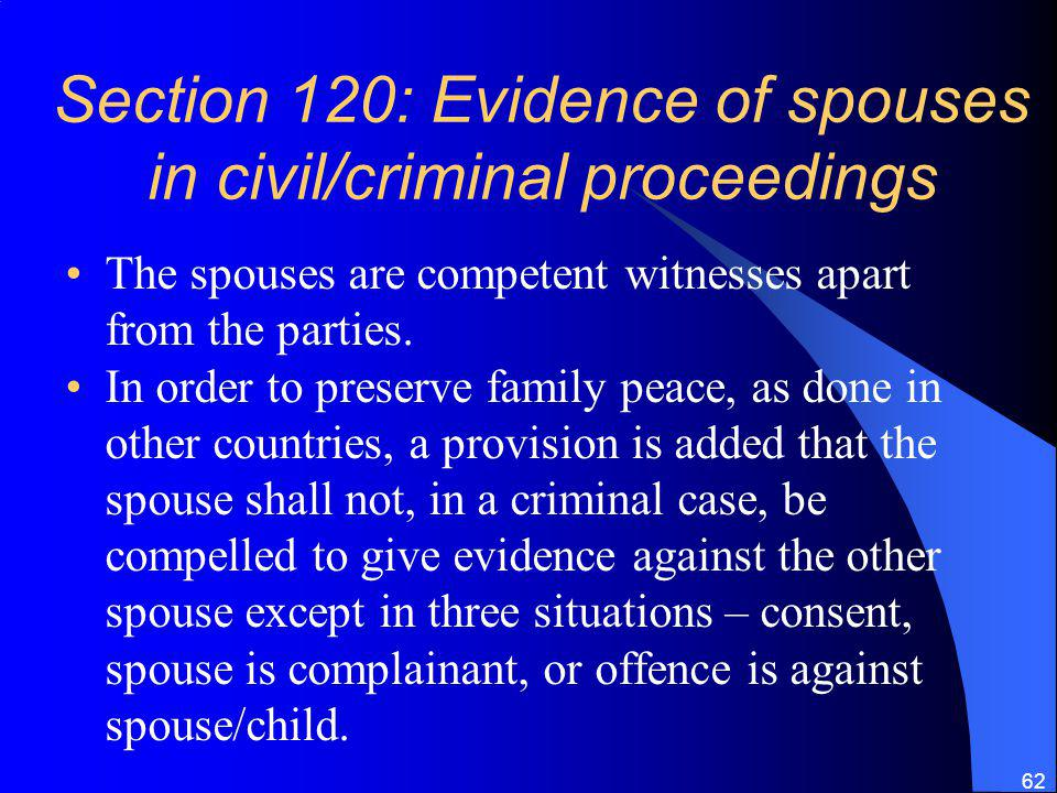 62 Section 120: Evidence of spouses in civil/criminal proceedings The spouses are competent witnesses apart from the parties.
