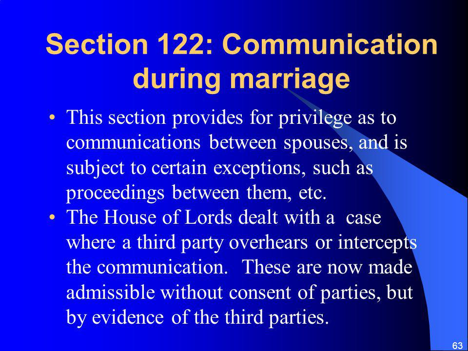 63 Section 122: Communication during marriage This section provides for privilege as to communications between spouses, and is subject to certain exceptions, such as proceedings between them, etc.