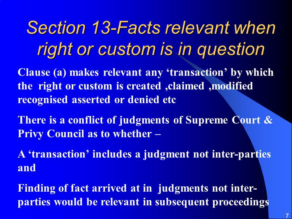7 Section 13-Facts relevant when right or custom is in question Clause (a) makes relevant any transaction by which the right or custom is created,claimed,modified recognised asserted or denied etc There is a conflict of judgments of Supreme Court & Privy Council as to whether – A transaction includes a judgment not inter-parties and Finding of fact arrived at in judgments not inter- parties would be relevant in subsequent proceedings
