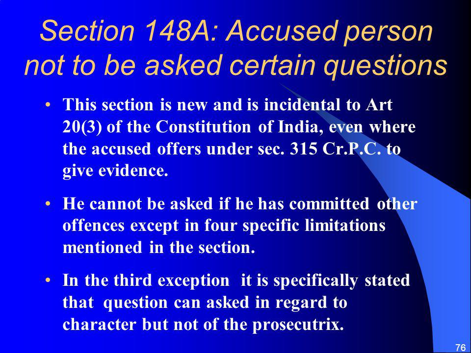 76 Section 148A: Accused person not to be asked certain questions This section is new and is incidental to Art 20(3) of the Constitution of India, even where the accused offers under sec.