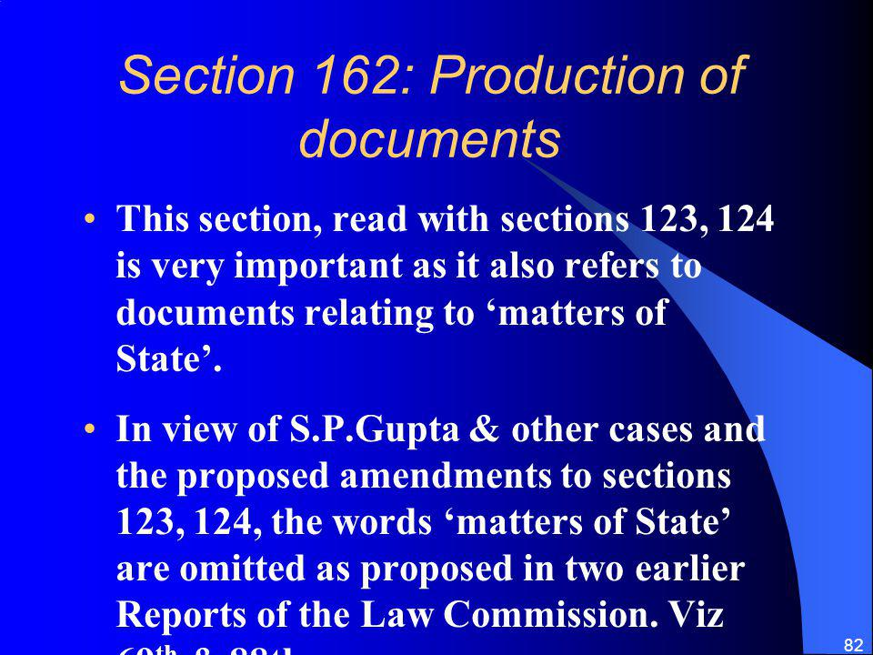 82 Section 162: Production of documents This section, read with sections 123, 124 is very important as it also refers to documents relating to matters of State.