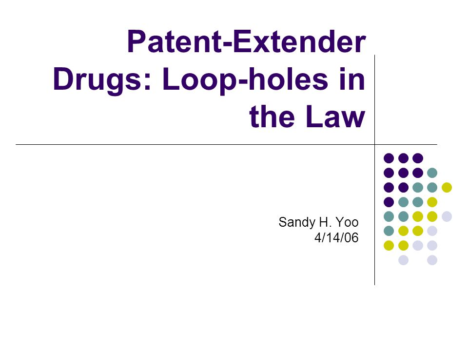 Patent-Extender Drugs: Loop-holes in the Law Sandy H. Yoo 4/14/06
