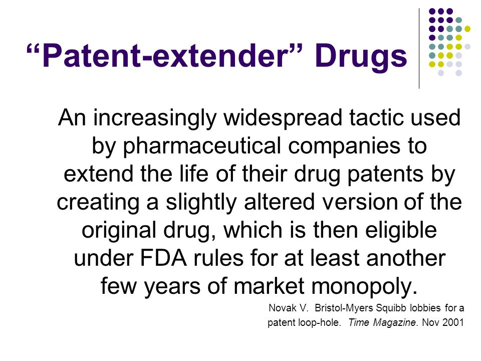 Patent-extender Drugs An increasingly widespread tactic used by pharmaceutical companies to extend the life of their drug patents by creating a slightly altered version of the original drug, which is then eligible under FDA rules for at least another few years of market monopoly.