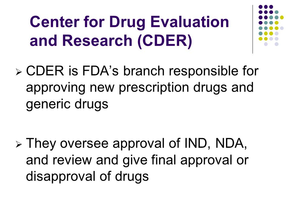 Center for Drug Evaluation and Research (CDER) CDER is FDAs branch responsible for approving new prescription drugs and generic drugs They oversee approval of IND, NDA, and review and give final approval or disapproval of drugs