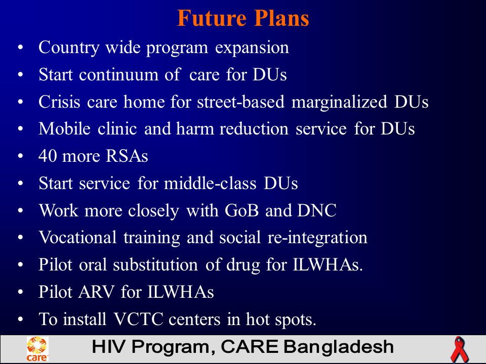 Country wide program expansion Start continuum of care for DUs Crisis care home for street-based marginalized DUs Mobile clinic and harm reduction service for DUs 40 more RSAs Start service for middle-class DUs Work more closely with GoB and DNC Vocational training and social re-integration Pilot oral substitution of drug for ILWHAs.