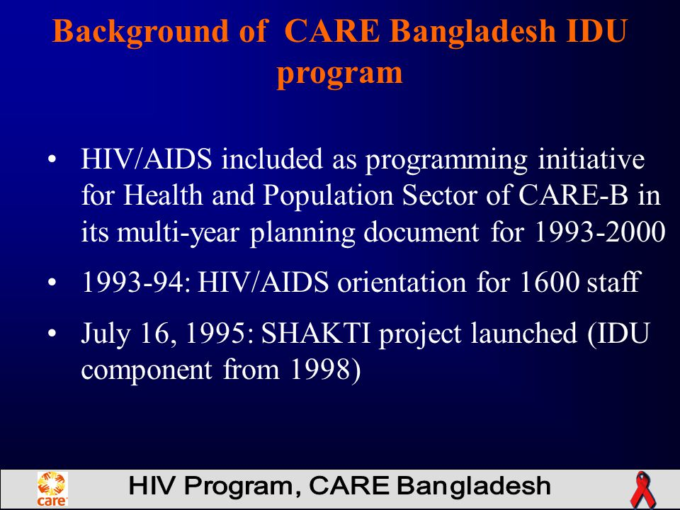 Background of CARE Bangladesh IDU program HIV/AIDS included as programming initiative for Health and Population Sector of CARE-B in its multi-year planning document for 1993-2000 1993-94: HIV/AIDS orientation for 1600 staff July 16, 1995: SHAKTI project launched (IDU component from 1998)