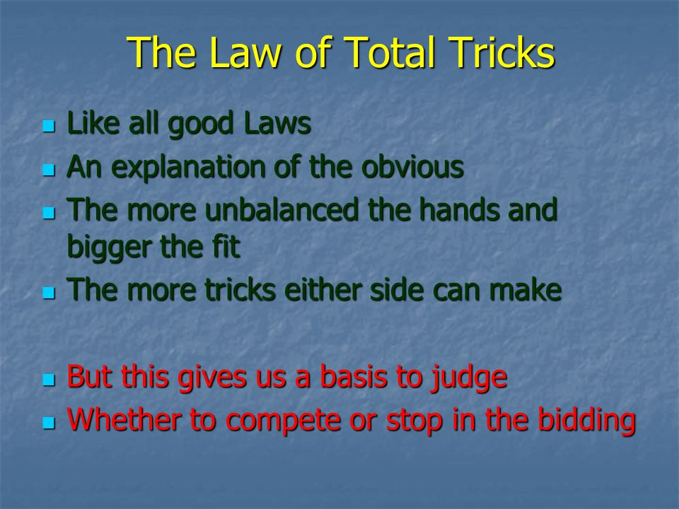 The Law of Total Tricks Like all good Laws Like all good Laws An explanation of the obvious An explanation of the obvious The more unbalanced the hands and bigger the fit The more unbalanced the hands and bigger the fit The more tricks either side can make The more tricks either side can make But this gives us a basis to judge But this gives us a basis to judge Whether to compete or stop in the bidding Whether to compete or stop in the bidding