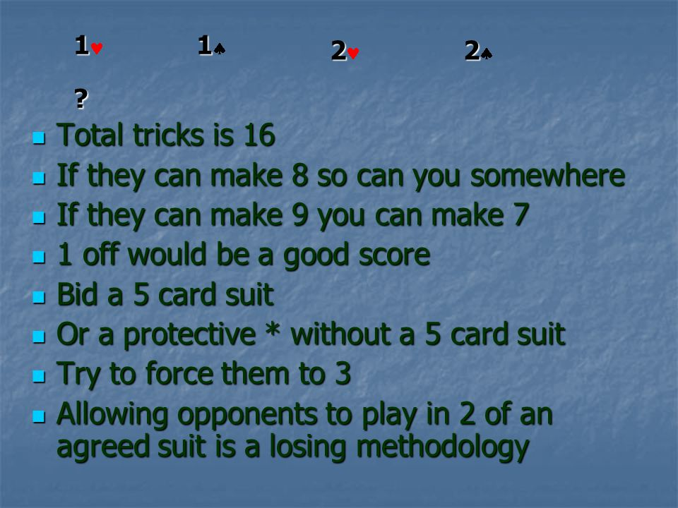 Total tricks is 16 Total tricks is 16 If they can make 8 so can you somewhere If they can make 8 so can you somewhere If they can make 9 you can make 7 If they can make 9 you can make 7 1 off would be a good score 1 off would be a good score Bid a 5 card suit Bid a 5 card suit Or a protective * without a 5 card suit Or a protective * without a 5 card suit Try to force them to 3 Try to force them to 3 Allowing opponents to play in 2 of an agreed suit is a losing methodology Allowing opponents to play in 2 of an agreed suit is a losing methodology 1 1 .