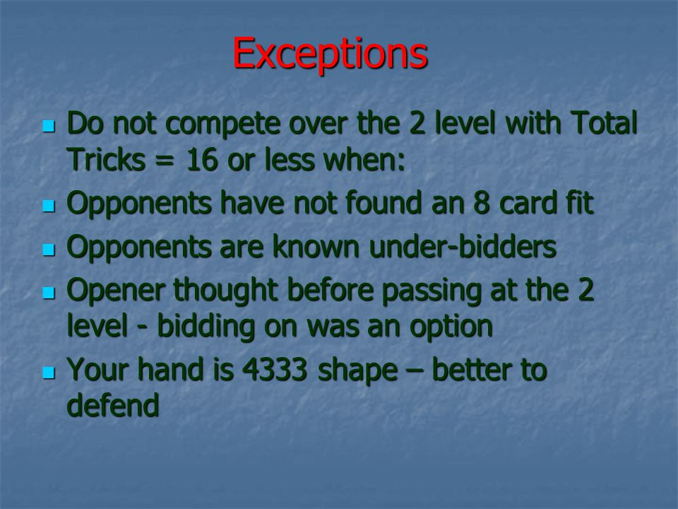 Exceptions Do not compete over the 2 level with Total Tricks = 16 or less when: Do not compete over the 2 level with Total Tricks = 16 or less when: Opponents have not found an 8 card fit Opponents have not found an 8 card fit Opponents are known under-bidders Opponents are known under-bidders Opener thought before passing at the 2 level - bidding on was an option Opener thought before passing at the 2 level - bidding on was an option Your hand is 4333 shape – better to defend Your hand is 4333 shape – better to defend