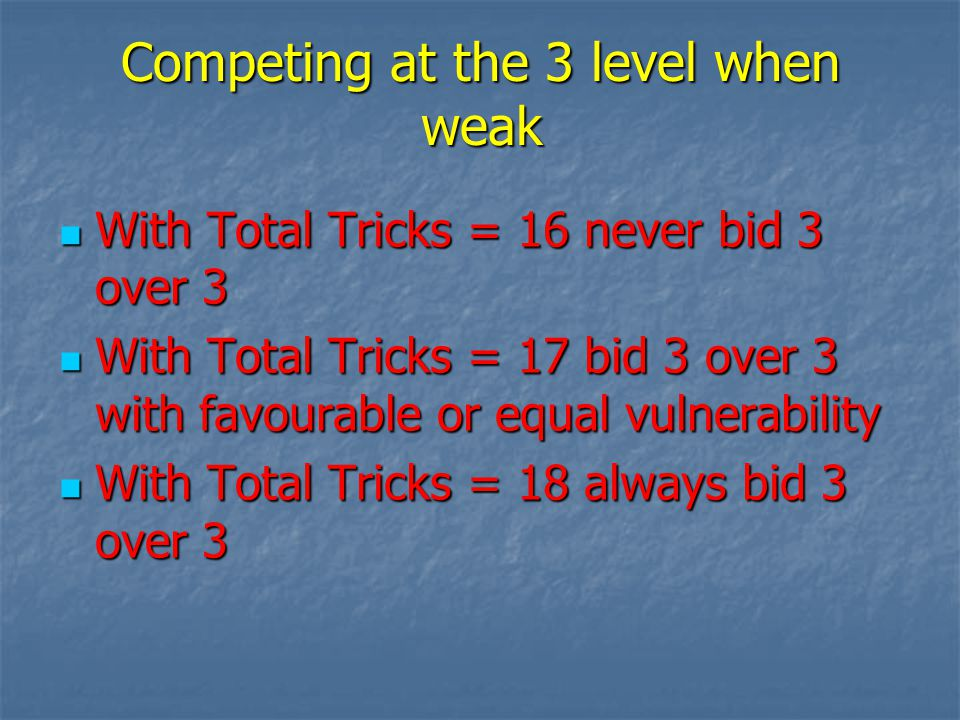 Competing at the 3 level when weak With Total Tricks = 16 never bid 3 over 3 With Total Tricks = 16 never bid 3 over 3 With Total Tricks = 17 bid 3 over 3 with favourable or equal vulnerability With Total Tricks = 17 bid 3 over 3 with favourable or equal vulnerability With Total Tricks = 18 always bid 3 over 3 With Total Tricks = 18 always bid 3 over 3