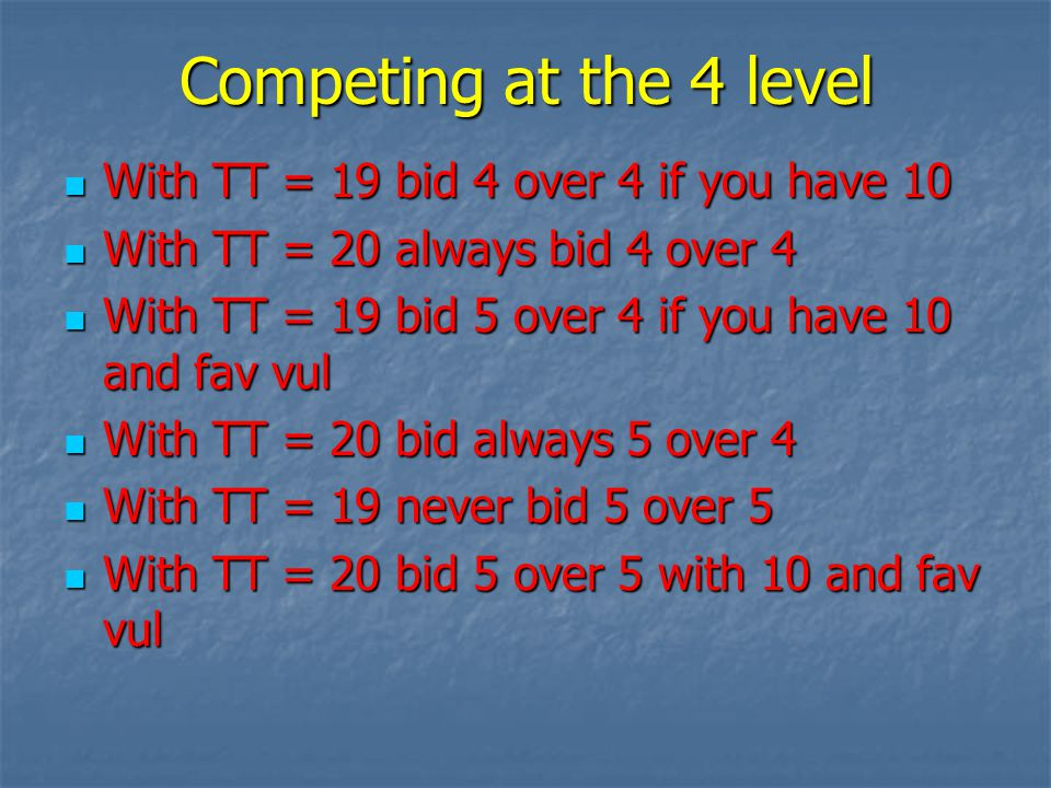 Competing at the 4 level With TT = 19 bid 4 over 4 if you have 10 With TT = 19 bid 4 over 4 if you have 10 With TT = 20 always bid 4 over 4 With TT = 20 always bid 4 over 4 With TT = 19 bid 5 over 4 if you have 10 and fav vul With TT = 19 bid 5 over 4 if you have 10 and fav vul With TT = 20 bid always 5 over 4 With TT = 20 bid always 5 over 4 With TT = 19 never bid 5 over 5 With TT = 19 never bid 5 over 5 With TT = 20 bid 5 over 5 with 10 and fav vul With TT = 20 bid 5 over 5 with 10 and fav vul