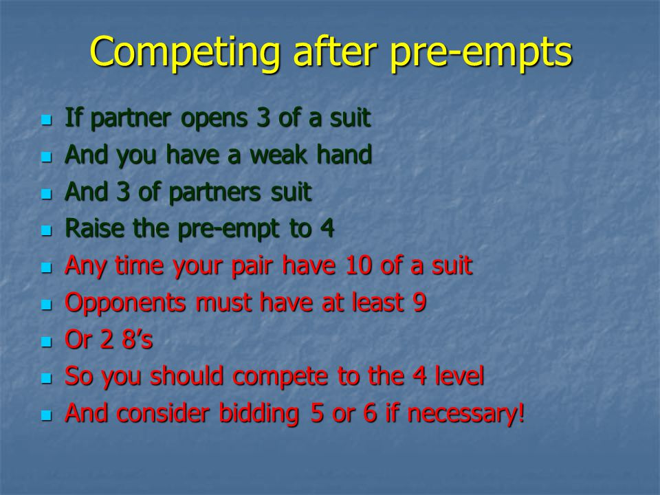 Competing after pre-empts If partner opens 3 of a suit If partner opens 3 of a suit And you have a weak hand And you have a weak hand And 3 of partners suit And 3 of partners suit Raise the pre-empt to 4 Raise the pre-empt to 4 Any time your pair have 10 of a suit Any time your pair have 10 of a suit Opponents must have at least 9 Opponents must have at least 9 Or 2 8s Or 2 8s So you should compete to the 4 level So you should compete to the 4 level And consider bidding 5 or 6 if necessary.