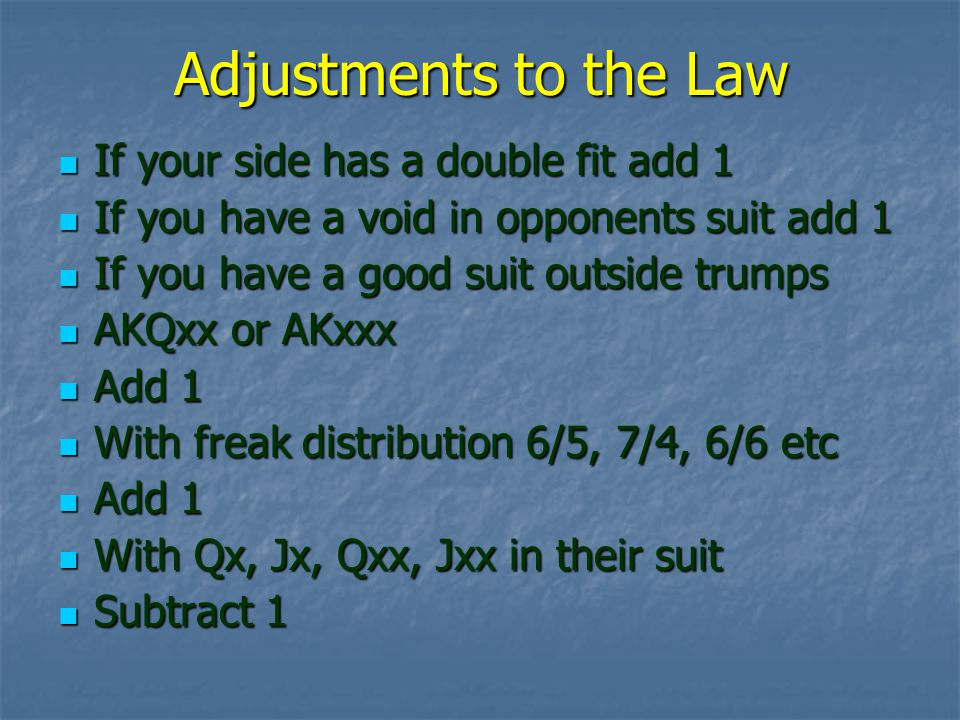 Adjustments to the Law If your side has a double fit add 1 If your side has a double fit add 1 If you have a void in opponents suit add 1 If you have a void in opponents suit add 1 If you have a good suit outside trumps If you have a good suit outside trumps AKQxx or AKxxx AKQxx or AKxxx Add 1 Add 1 With freak distribution 6/5, 7/4, 6/6 etc With freak distribution 6/5, 7/4, 6/6 etc Add 1 Add 1 With Qx, Jx, Qxx, Jxx in their suit With Qx, Jx, Qxx, Jxx in their suit Subtract 1 Subtract 1