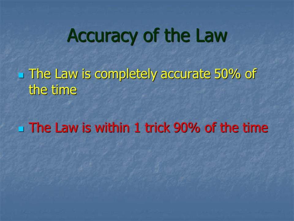 Accuracy of the Law The Law is completely accurate 50% of the time The Law is completely accurate 50% of the time The Law is within 1 trick 90% of the time The Law is within 1 trick 90% of the time