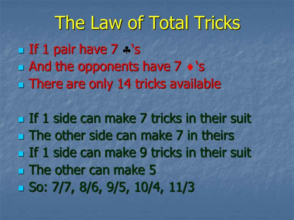 The Law of Total Tricks If 1 pair have 7 s If 1 pair have 7 s And the opponents have 7 s And the opponents have 7 s There are only 14 tricks available There are only 14 tricks available If 1 side can make 7 tricks in their suit If 1 side can make 7 tricks in their suit The other side can make 7 in theirs The other side can make 7 in theirs If 1 side can make 9 tricks in their suit If 1 side can make 9 tricks in their suit The other can make 5 The other can make 5 So: 7/7, 8/6, 9/5, 10/4, 11/3 So: 7/7, 8/6, 9/5, 10/4, 11/3