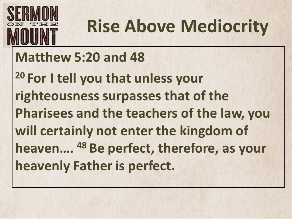 Rise Above Mediocrity Matthew 5:20 and 48 20 For I tell you that unless your righteousness surpasses that of the Pharisees and the teachers of the law, you will certainly not enter the kingdom of heaven….