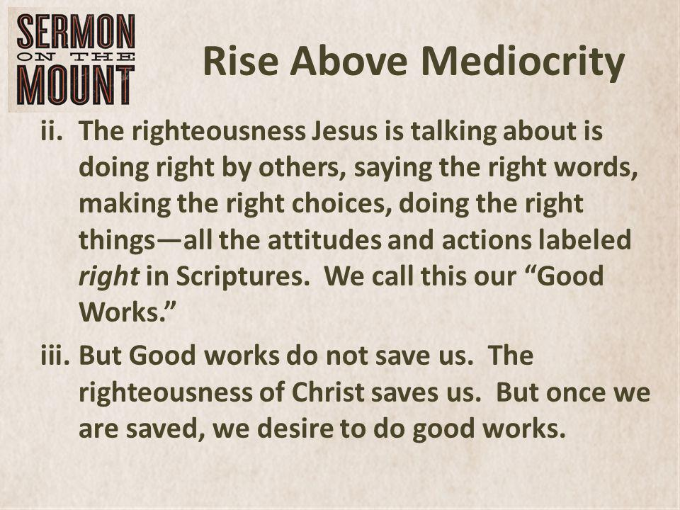 Rise Above Mediocrity ii.The righteousness Jesus is talking about is doing right by others, saying the right words, making the right choices, doing the right thingsall the attitudes and actions labeled right in Scriptures.