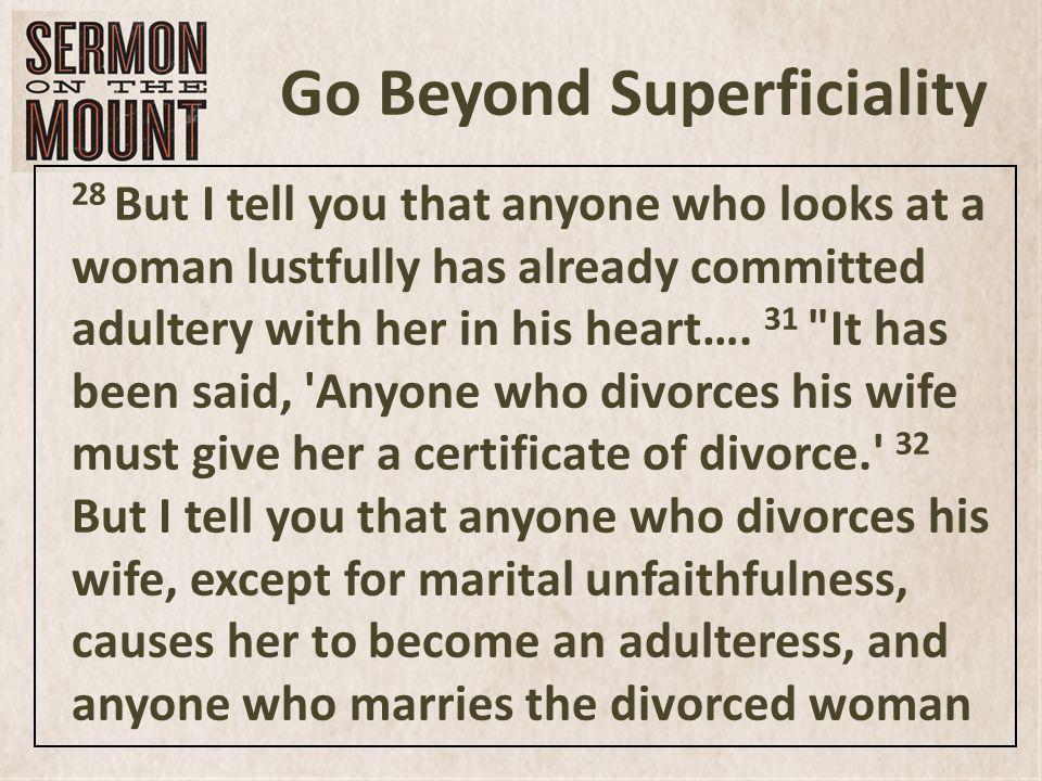 Go Beyond Superficiality 28 But I tell you that anyone who looks at a woman lustfully has already committed adultery with her in his heart….