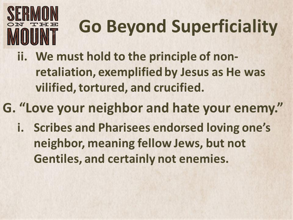 Go Beyond Superficiality ii.We must hold to the principle of non- retaliation, exemplified by Jesus as He was vilified, tortured, and crucified.