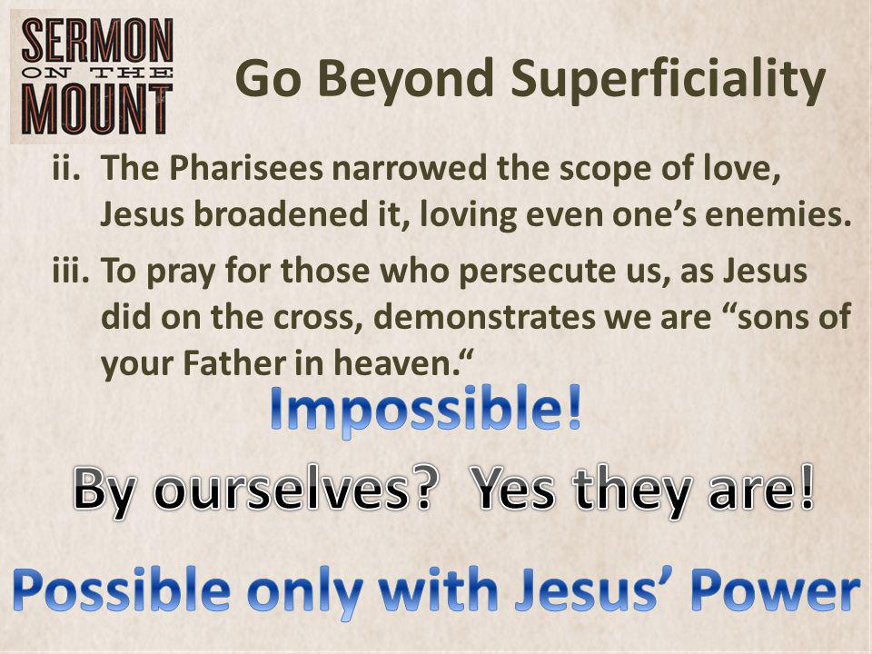 Go Beyond Superficiality ii.The Pharisees narrowed the scope of love, Jesus broadened it, loving even ones enemies. iii.To pray for those who persecut