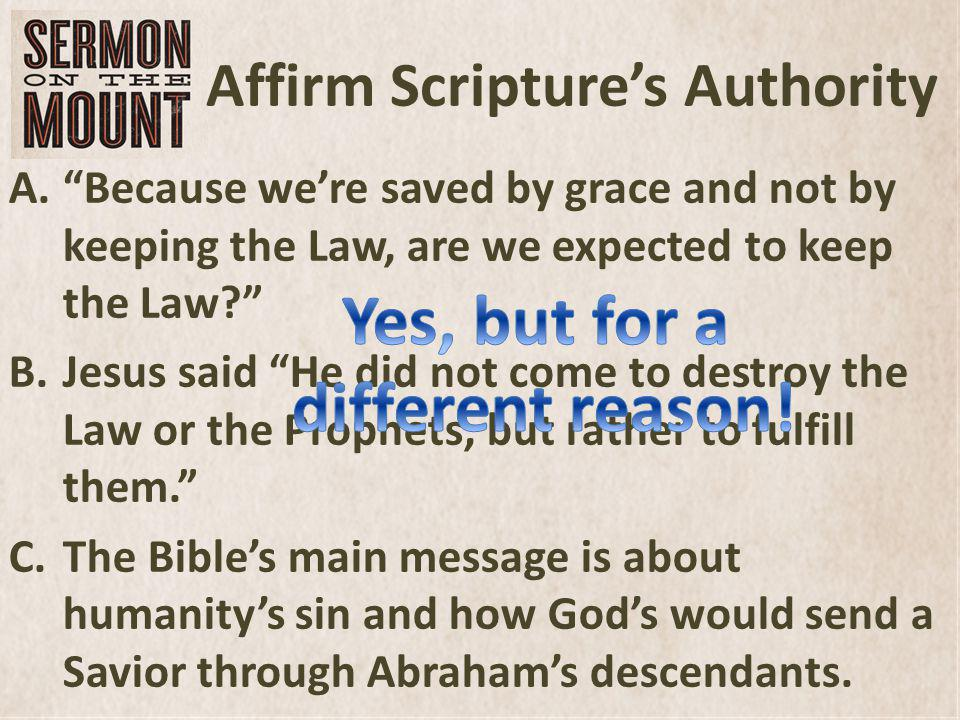 Affirm Scriptures Authority A.Because were saved by grace and not by keeping the Law, are we expected to keep the Law.